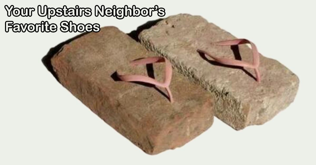 Your upstairs neighbor's favorite pair of shoes