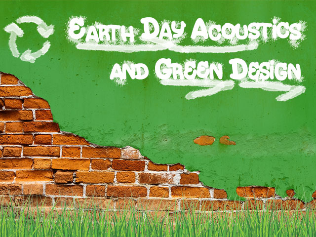 Earth Day Acoustics and Green Design